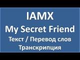 IAMX - My Secret Friend (текст, перевод и транскрипция слов)