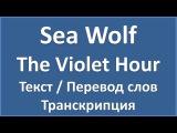 Sea Wolf - The Violet Hour (текст, перевод и транскрипция слов)