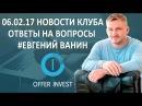 06 02 17 ✦ Новости Клуба ✦ Ответы на Вопросы ✦ ЕвгенийВанин ✦ OfferinvestClub