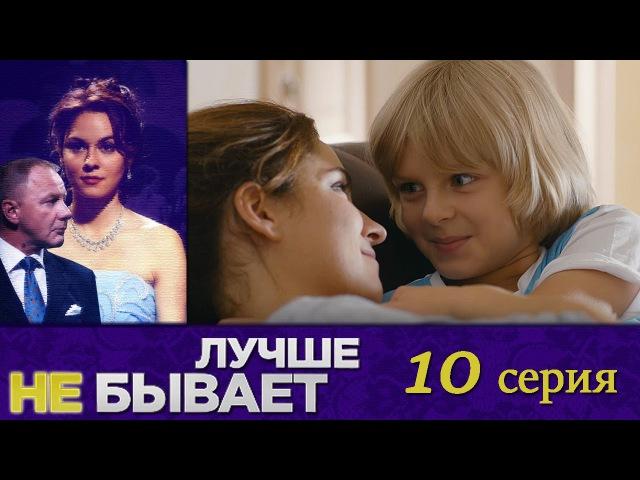 Лучше не бывает - 10 -я серия - русская мелодрама HD