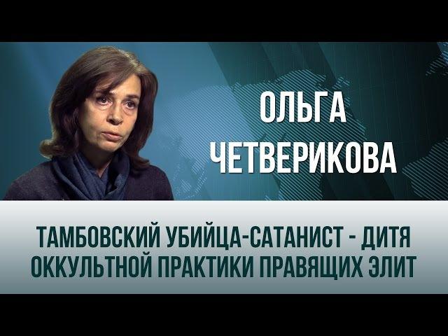 Ольга Четверикова. Тамбовский убийца-сатанист - дитя оккультной практики правящих элит