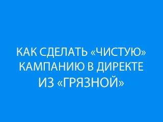 Как сделать чистую РК из грязной? Секрет чистого трафика Яндекс Директ.