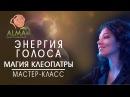 Магия Клеопатры Урок 6 Энергия голоса АLMA