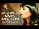 Магия Клеопатры Урок 1 Аромамагия АLMA
