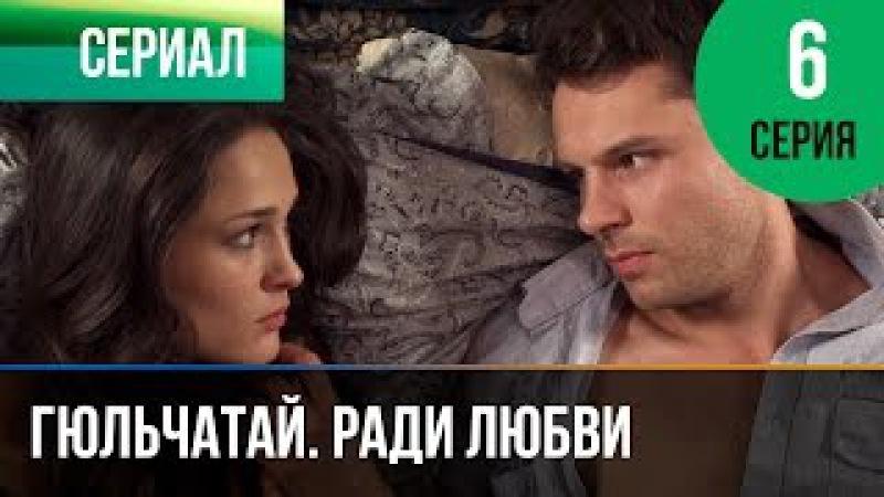 Гюльчатай. Ради любви 6 серия - Мелодрама   Фильмы и сериалы - Русские мелодрамы
