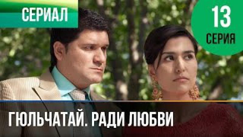 Гюльчатай. Ради любви 13 серия - Мелодрама | Фильмы и сериалы - Русские мелодрамы