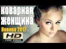 КОВАРНАЯ ЖЕНЩИНА 2017 ИНТЕРЕСНАЯ МЕЛОДРАМА НОВИНКА 2017 ШИКАРНЫЙ ФИЛЬМ В ХОРОШЕМ КА