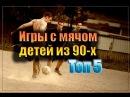 ИГРЫ С МЯЧОМ ДЕТЕЙ ИЗ 90-Х. ТОП 5