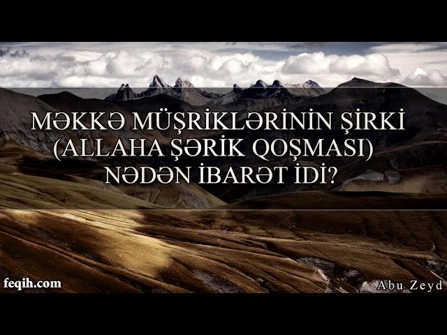 Abu Zeyd - Məkkə müşriklərinin şirki ( Allaha şərik qoşması ) nədən ibarət idi?
