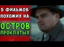 ТОП - 5 ФИЛЬМОВ, ПОХОЖИХ НА ОСТРОВ ПРОКЛЯТЫХ Лучшие фильмы с непредсказуемой развязкой