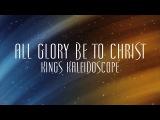 All Glory Be To Christ - Kings Kaleidoscope
