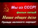 СССР ☭ Правда великого народа ☆ Наше общее дело фильм пятый ☭ Киноэпопея