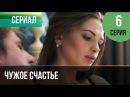 ▶️ Чужое счастье 6 серия - Мелодрама Фильмы и сериалы - Русские мелодрамы