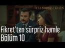 İstanbullu Gelin 10 Bölüm Fikret'ten Sürpriz Hamle