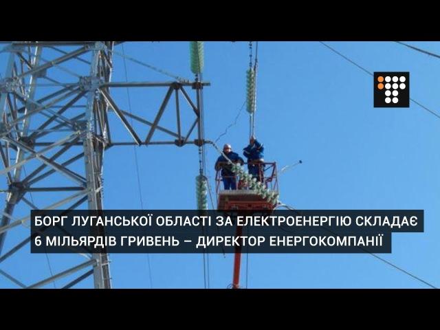 Борг Луганської області за електроенергію складає 6 мільярдів гривень – директ ...