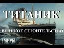Затерянные миры. Титаник. Великое строительство