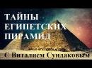 Тайны Египетских пирамид с Виталием Сундаковым