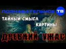 Тайный смысл картины Древний ужас Познавательное ТВ, Владимир Девятов