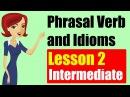 Phrasal Verbs and Idioms in English Intermediate Level Lesson 2