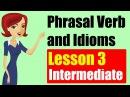 Phrasal Verbs and Idioms in English Intermediate Level Lesson 3