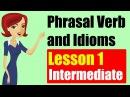 Phrasal Verbs and Idioms in English Intermediate Level Lesson 1