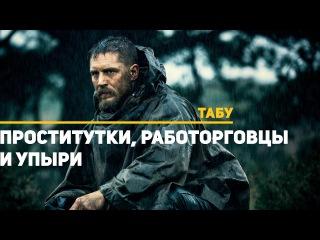 Табу (сериал 2017 – ...) Taboo. Обзор сериала. Проститутки, работорговцы и упыри