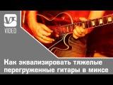 Как эквализировать тяжелые перегруженные гитары в миксе