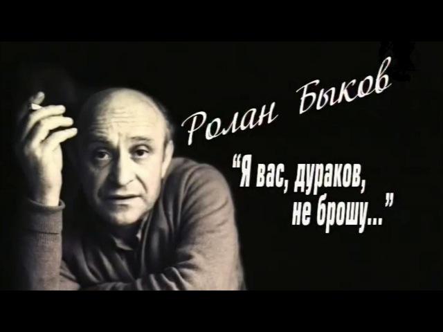 Ролан Быков. Я вaс, дуpaкoв, нe бpoшy... (2011)