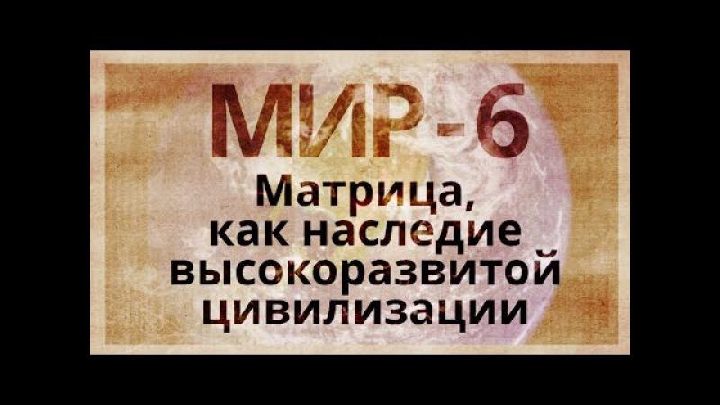 МИР 6 Матрица как наследие высокоразвитой цивилизации