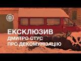 Ексклюзив | Дмитро Стус про декомунізацію