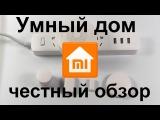 Умный дом Xiaomi. СМОТРЕТЬ ВСЕМ. Честный обзор Xiaomi mi Home
