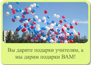 Вы дарите подарки учителям, а мы дарим подарки ВАМ!