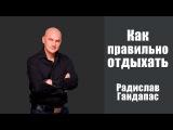 Как правильно ОТДЫХАТЬ | Радислав Гандапас