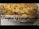 Десерт из кукурузных палочек Быстро просто и вкусно