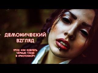 Видеоурок: «Демонический взгляд» в Photoshop / How to make «Black Eyes» in Photoshop