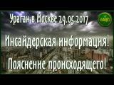 Ураган в Москве 29.05.2017. Инсайдерская информация! Пояснение происходящего!