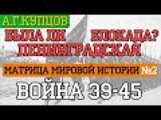 [2] А.Купцов - [Матрица Мировой Истории] Война 39-45. Была ли Ленинградская Блокада?
