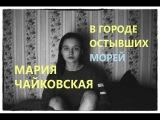 МАРИЯ ЧАЙКОВСКАЯ - В городе остывших морей (cover by Valery. Y.Лера Яскевич)