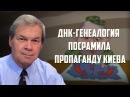 Анатолий Клёсов ДНК генеалогия посрамила пропаганду Киева