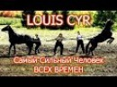 Луи Сир ( LOUIS CYR ) - Самый Сильный Человек в Истории