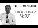 Ценность человека в Божьих глазах – Виктор Маршалко