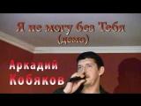Аркадий Кобяков - Я не могу без Тебя(Demo)