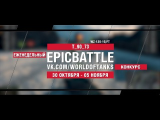 EpicBattle : T_90_73 / WZ-120-1G FT (конкурс: 30.10.17-05.11.17) [World of Tanks]