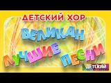 Детский хор ВЕЛИКАН - ЛУЧШИЕ ПЕСНИ Children's Choir