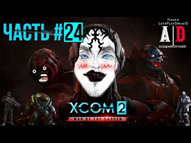 XCOM 2: War of the Chosen ❤Война избранных❤24 Удар АДВЕНТА! Озвучил ПОПУЛЯРНЫЙ летсплейщик