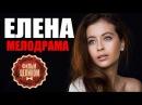ЕЛЕНА 2016 русские мелодрамы 2016 russian melodrama film