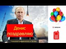 Голосовое поздравление с днем Рождения Денису от Путина! Голосовые_поздравления