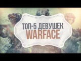 ТОП-5 ДЕВУШЕК В WARFACE - МОЗГОЛОМЫ И ЭЙСЫ!
