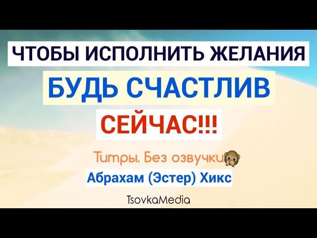 Чтобы исполнить желания, будь счастлив cейчас ~ Абрахам (Эстер) Хикс | TsovkaMedia
