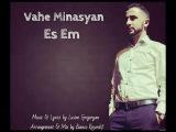 Vahe Minasyan  Es Em .  New Armenian Song 2016 Yes Em